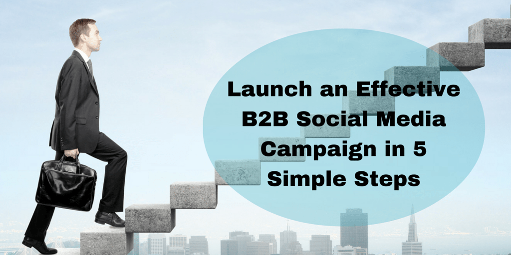 Launch an Effective B2B Social Media Campaign in 5 Simple Steps